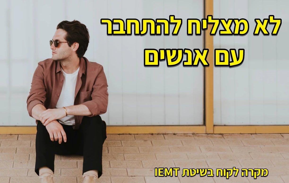 לא מצליח להתחבר עם אנשים – מקרה לקוח ב IEMT
